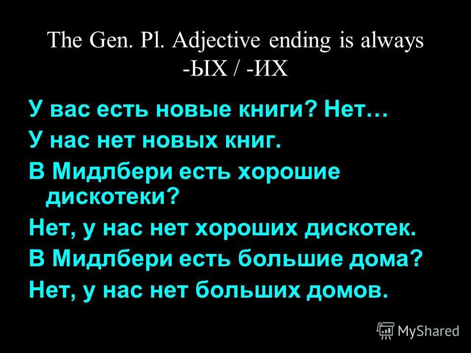 The Gen. Pl. Adjective ending is always -ЫХ / -ИХ У вас есть новые книги? Нет… У нас нет новых книг. В Мидлбери есть хорошие дискотеки? Нет, у нас нет хороших дискотек. В Мидлбери есть большие дома? Нет, у нас нет больших домов.