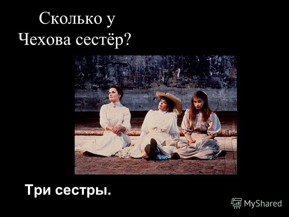 Сколько у Чехова сестёр? Три сестры.
