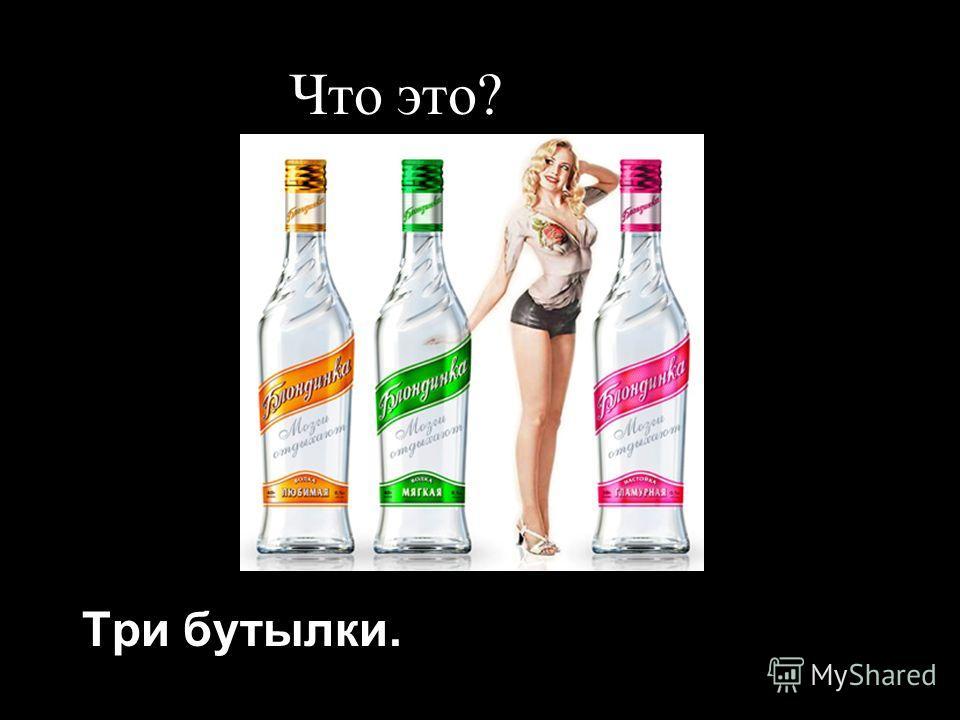 Что это? Три бутылки.