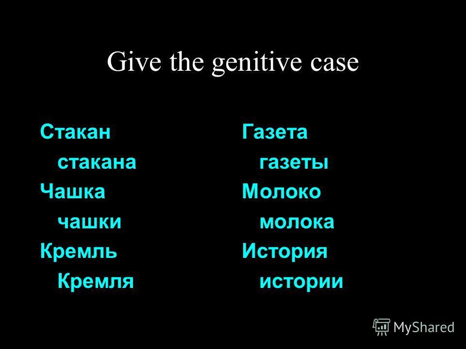 Give the genitive case Стакан стакана Чашка чашки Кремль Кремля Газета газеты Молоко молока История истории