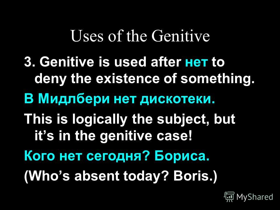 Uses of the Genitive 3. Genitive is used after нет to deny the existence of something. В Мидлбери нет дискотеки. This is logically the subject, but its in the genitive case! Кого нет сегодня? Бориса. (Whos absent today? Boris.)
