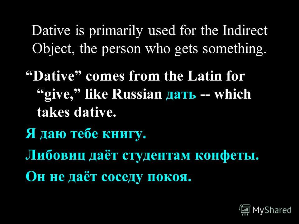 Dative is primarily used for the Indirect Object, the person who gets something. Dative comes from the Latin for give, like Russian дать -- which takes dative. Я даю тебе книгу. Либовиц даёт студентам конфеты. Он не даёт соседу покоя.