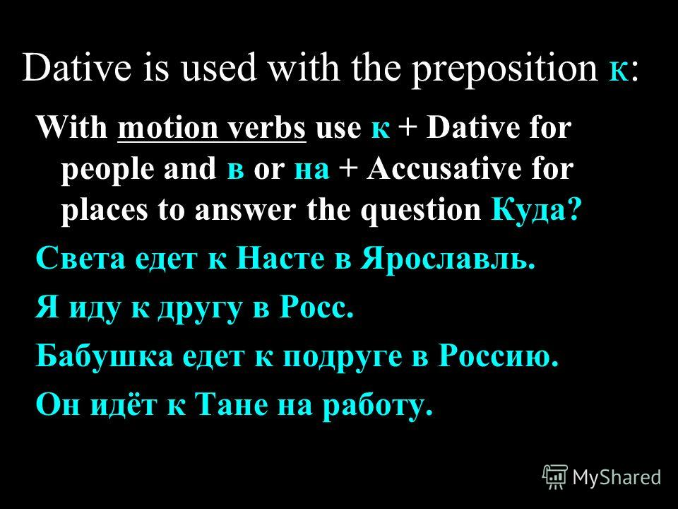 Dative is used with the preposition к: With motion verbs use к + Dative for people and в or на + Accusative for places to answer the question Куда? Света едет к Насте в Ярославль. Я иду к другу в Росс. Бабушка едет к подруге в Россию. Он идёт к Тане
