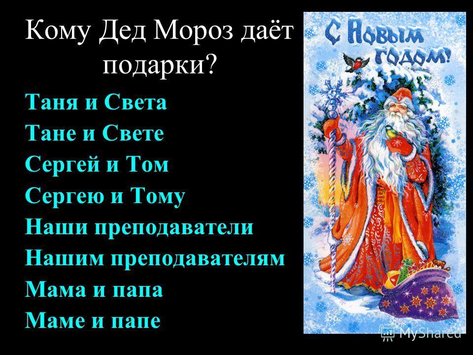 Кому Дед Мороз даёт подарки? Таня и Света Тане и Свете Сергей и Том Сергею и Тому Наши преподаватели Нашим преподавателям Мама и папа Маме и папе