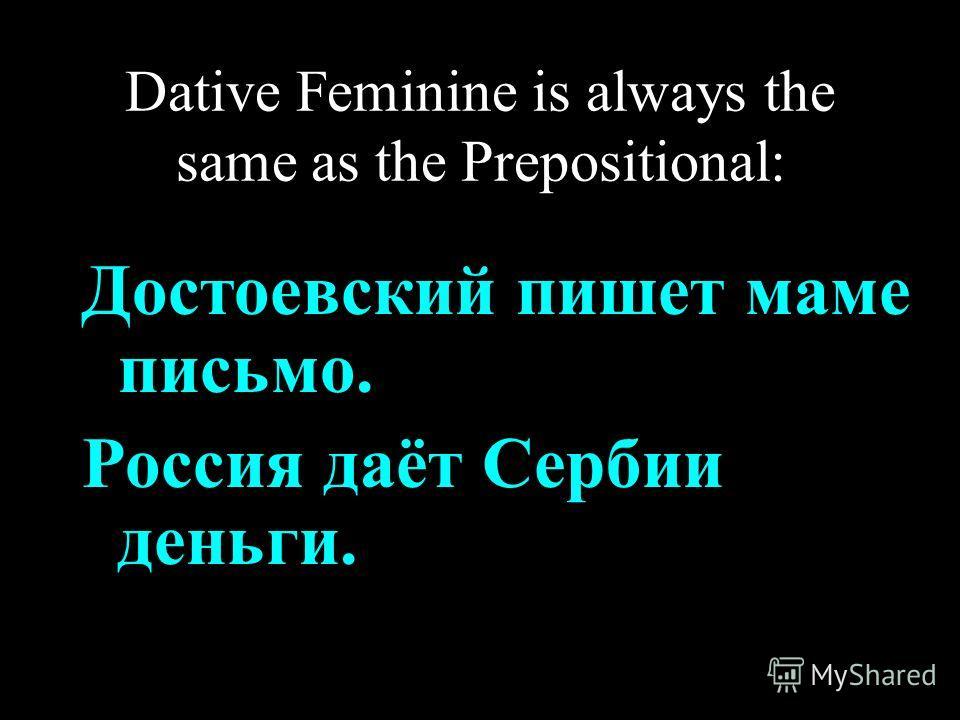Dative Feminine is always the same as the Prepositional: Достоевский пишет маме письмо. Россия даёт Сербии деньги.