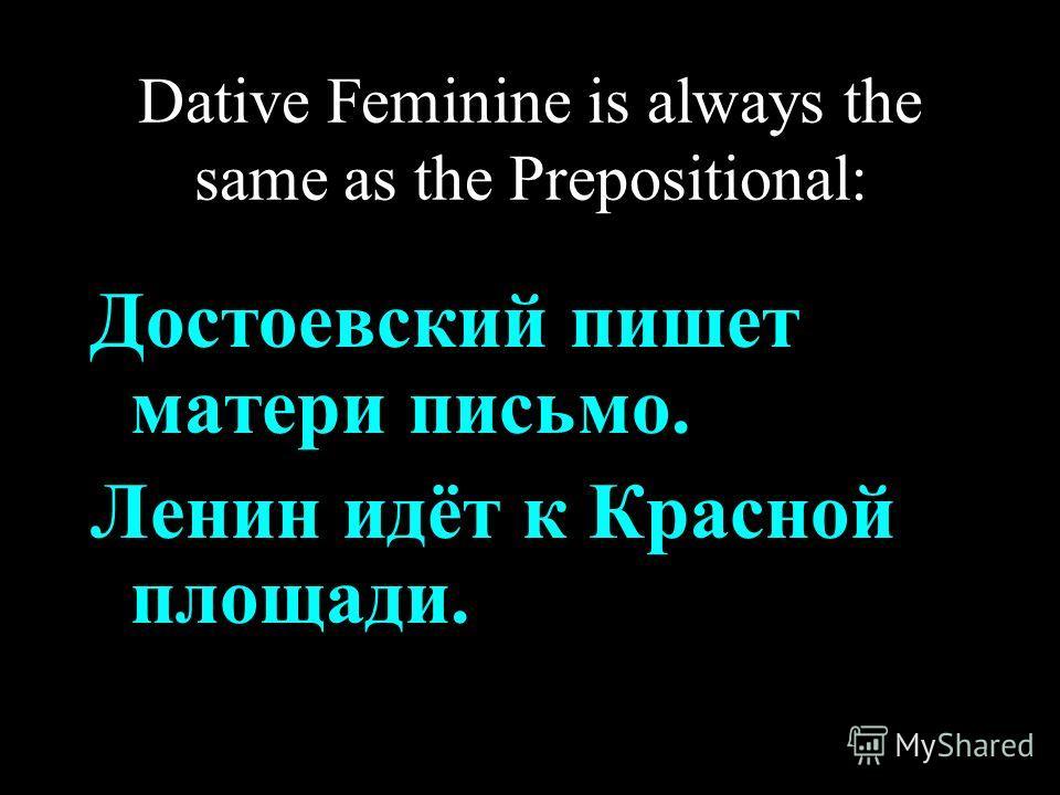 Dative Feminine is always the same as the Prepositional: Достоевский пишет матери письмо. Ленин идёт к Красной площади.