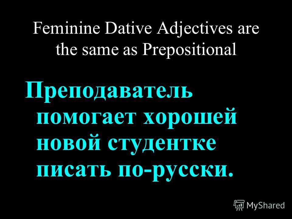 Feminine Dative Adjectives are the same as Prepositional Преподаватель помогает хорошей новой студентке писать по-русски.