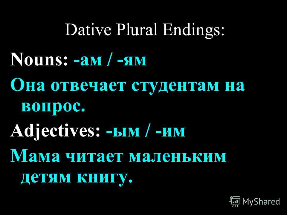 Dative Plural Endings: Nouns: -ам / -ям Она отвечает студентам на вопрос. Adjectives: -ым / -им Мама читает маленьким детям книгу.