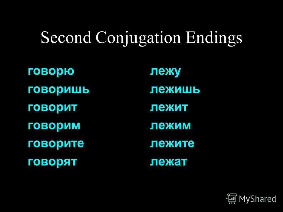 Second Conjugation Endings говорю говоришь говорит говорим говорите говорят лежу лежишь лежит лежим лежите лежат