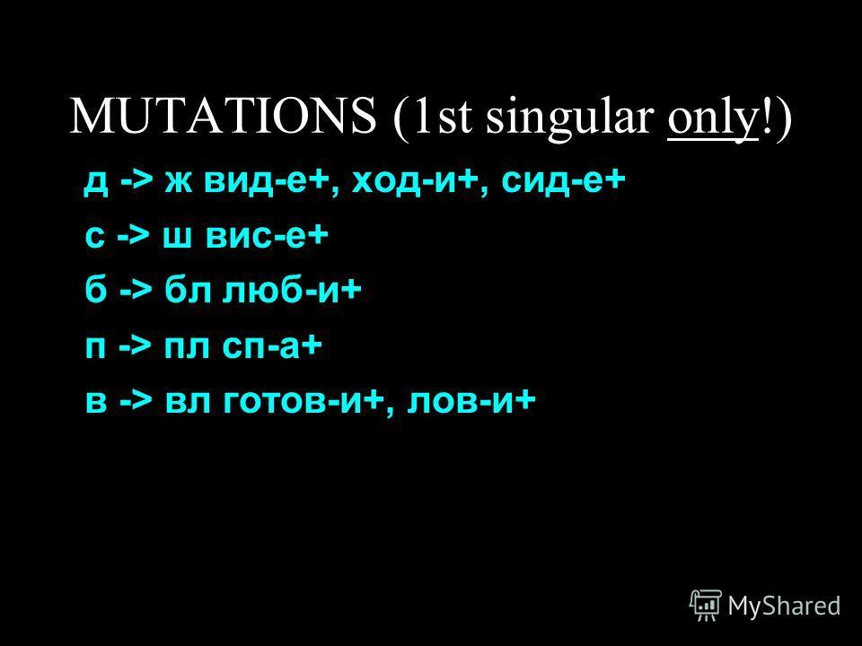 MUTATIONS (1st singular only!) д -> ж вид-е+, ход-и+, сид-е+ с -> ш вис-е+ б -> бл люб-и+ п -> пл сп-а+ в -> вл готов-и+, лов-и+