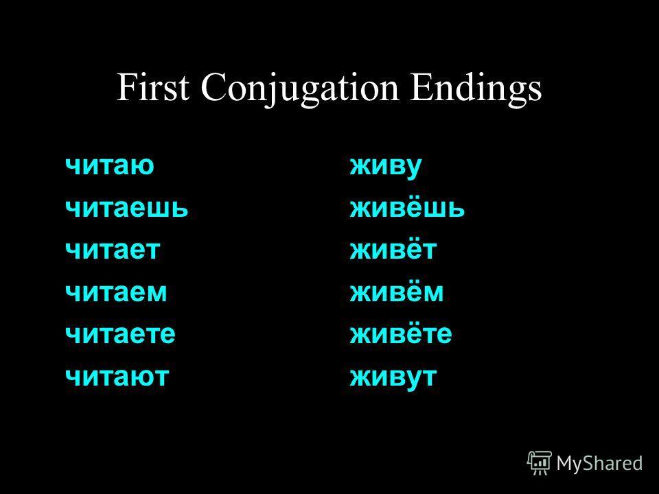 First Conjugation Endings читаю читаешь читает читаем читаете читают живу живёшь живёт живём живёте живут
