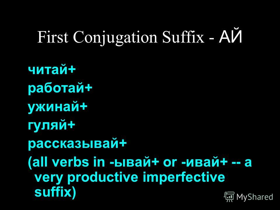 First Conjugation Suffix - АЙ читай+ работай+ ужинай+ гуляй+ рассказывай+ (all verbs in -ывай+ or -ивай+ -- a very productive imperfective suffix)