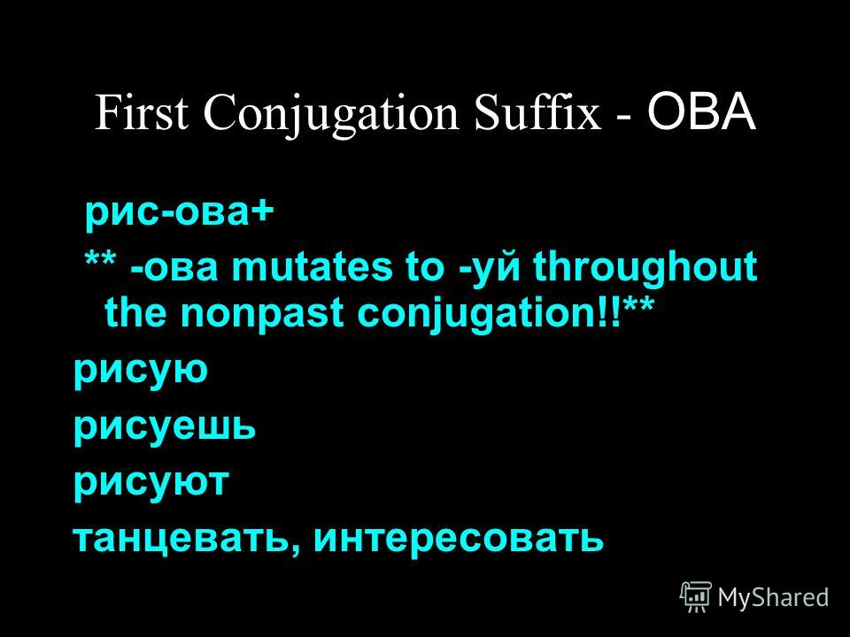 First Conjugation Suffix - ОВА рис-ова+ ** -ова mutates to -уй throughout the nonpast conjugation!!** рисую рисуешь рисуют танцевать, интересовать