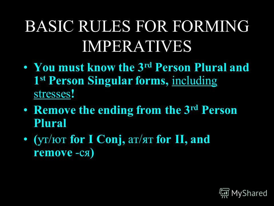 BASIC RULES FOR FORMING IMPERATIVES You must know the 3 rd Person Plural and 1 st Person Singular forms, including stresses! Remove the ending from the 3 rd Person Plural (ут/ют for I Conj, ат/ят for II, and remove -ся)