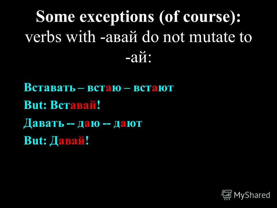 Some exceptions (of course): verbs with -авай do not mutate to -ай: Вставать – встаю – встают But: Вставай! Давать -- даю -- дают But: Давай!