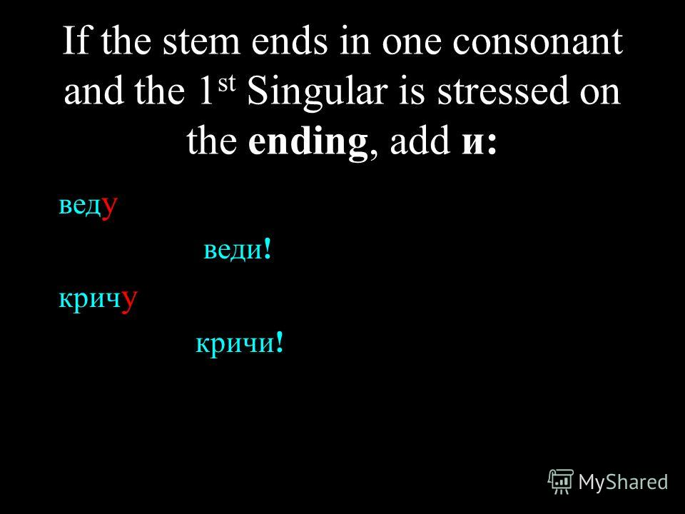 If the stem ends in one consonant and the 1 st Singular is stressed on the ending, add и: вед у веди! крич у кричи!