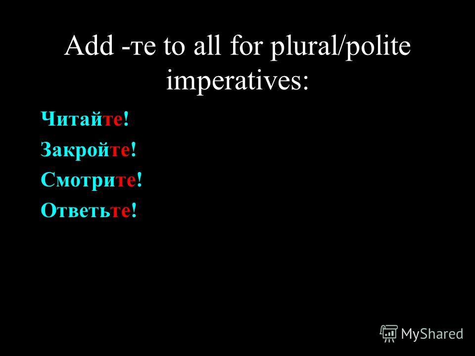Add -те to all for plural/polite imperatives: Читайте! Закройте! Смотрите! Ответьте!