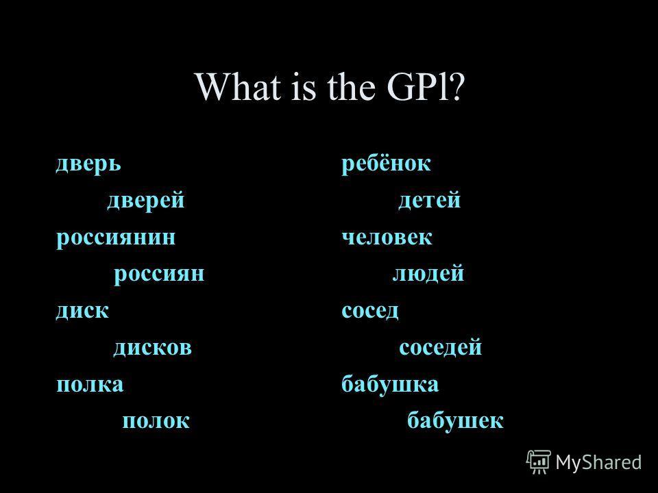 What is the GPl? дверь дверей россиянин россиян диск дисков полка полок ребёнок детей человек людей сосед соседей бабушка бабушек