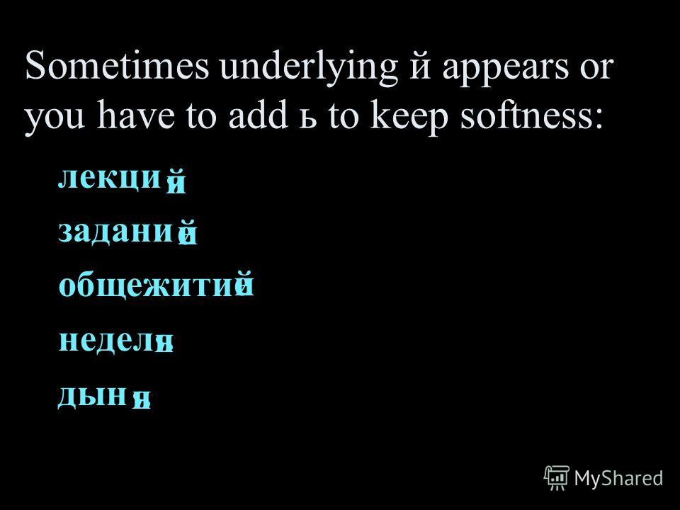 Sometimes underlying й appears or you have to add ь to keep softness: лекци задани общежити недел дын я е я е я й й й ь ь