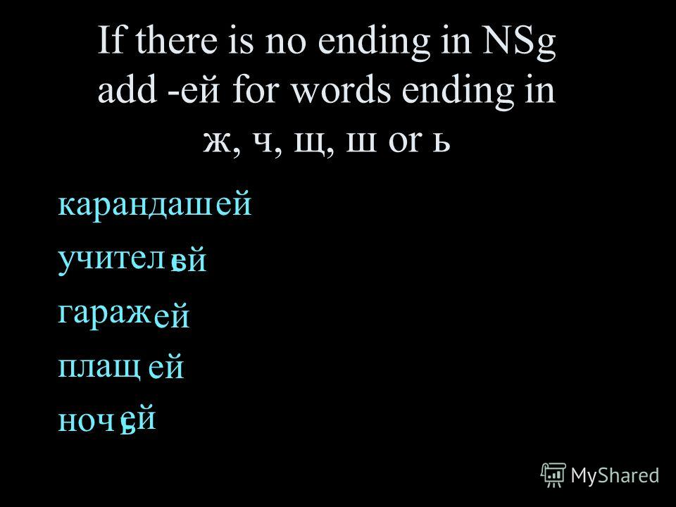 If there is no ending in NSg add -ей for words ending in ж, ч, щ, ш or ь карандаш учител гараж плащ ноч ь ей ь