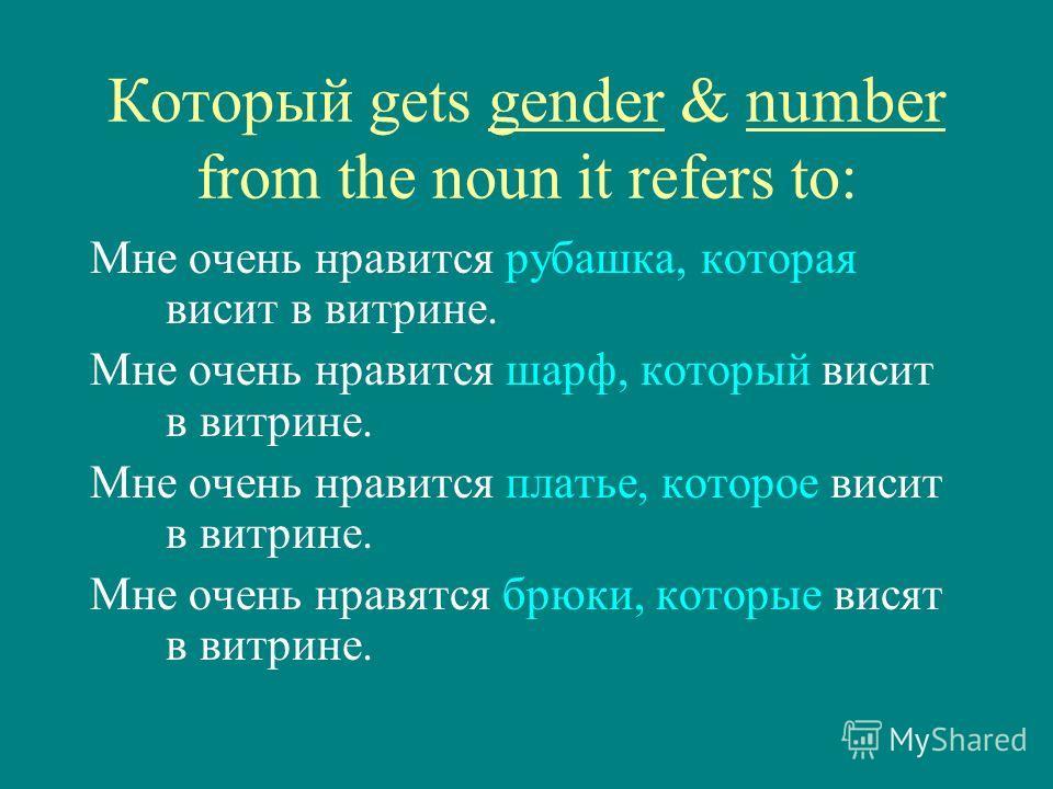 Который gets gender & number from the noun it refers to: Мне очень нравится рубашка, которая висит в витрине. Мне очень нравится шарф, который висит в витрине. Мне очень нравится платье, которое висит в витрине. Мне очень нравятся брюки, которые вися