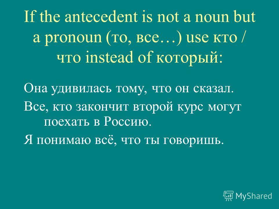 If the antecedent is not a noun but a pronoun (то, все…) use кто / что instead of который: Она удивилась тому, что он сказал. Все, кто закончит второй курс могут поехать в Россию. Я понимаю всё, что ты говоришь.