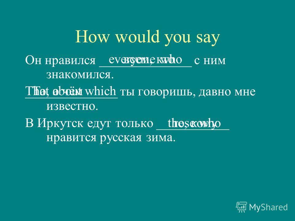 How would you say Он нравился ______________ с ним знакомился. ______________ ты говоришь, давно мне известно. В Иркутск едут только ___________ нравится русская зима. everyone whoвсем, кто That about whichТо, о чём those whoте, кому
