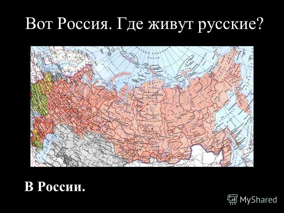 Вот Россия. Где живут русские? В России.