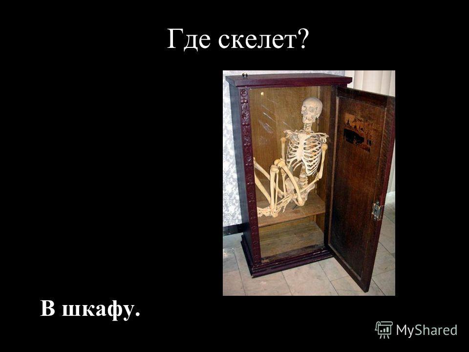 Где скелет? В шкафу.
