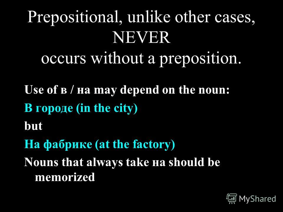 Prepositional, unlike other cases, NEVER occurs without a preposition. Use of в / на may depend on the noun: В городе (in the city) but На фабрике (at the factory) Nouns that always take на should be memorized