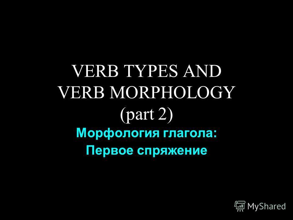 VERB TYPES AND VERB MORPHOLOGY (part 2) Морфология глагола: Первое спряжение