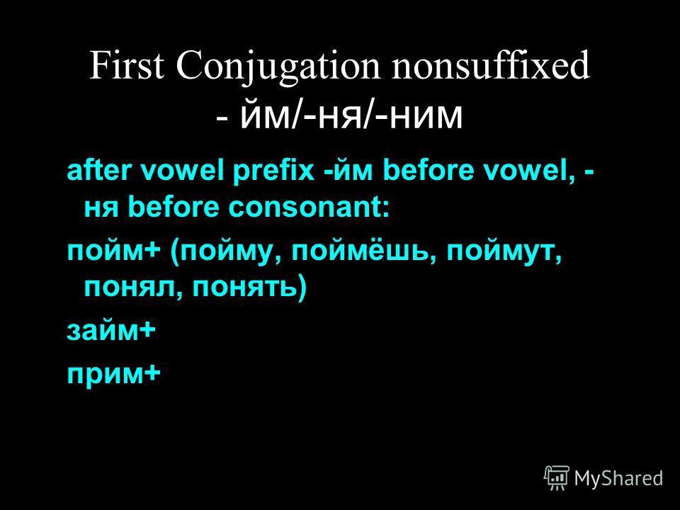 First Conjugation nonsuffixed - йм/-ня/-ним after vowel prefix -йм before vowel, - ня before consonant: пойм+ (пойму, поймёшь, поймут, понял, понять) займ+ прим+