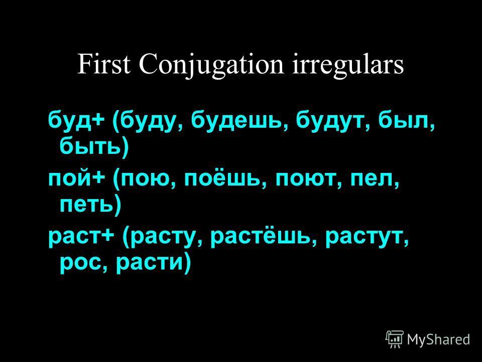 First Conjugation irregulars буд+ (буду, будешь, будут, был, быть) пой+ (пою, поёшь, поют, пел, петь) раст+ (расту, растёшь, растут, рос, расти)