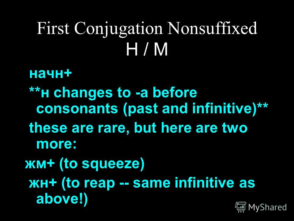 First Conjugation Nonsuffixed Н / М начн+ **н changes to -а before consonants (past and infinitive)** these are rare, but here are two more: жм+ (to squeeze) жн+ (to reap -- same infinitive as above!)