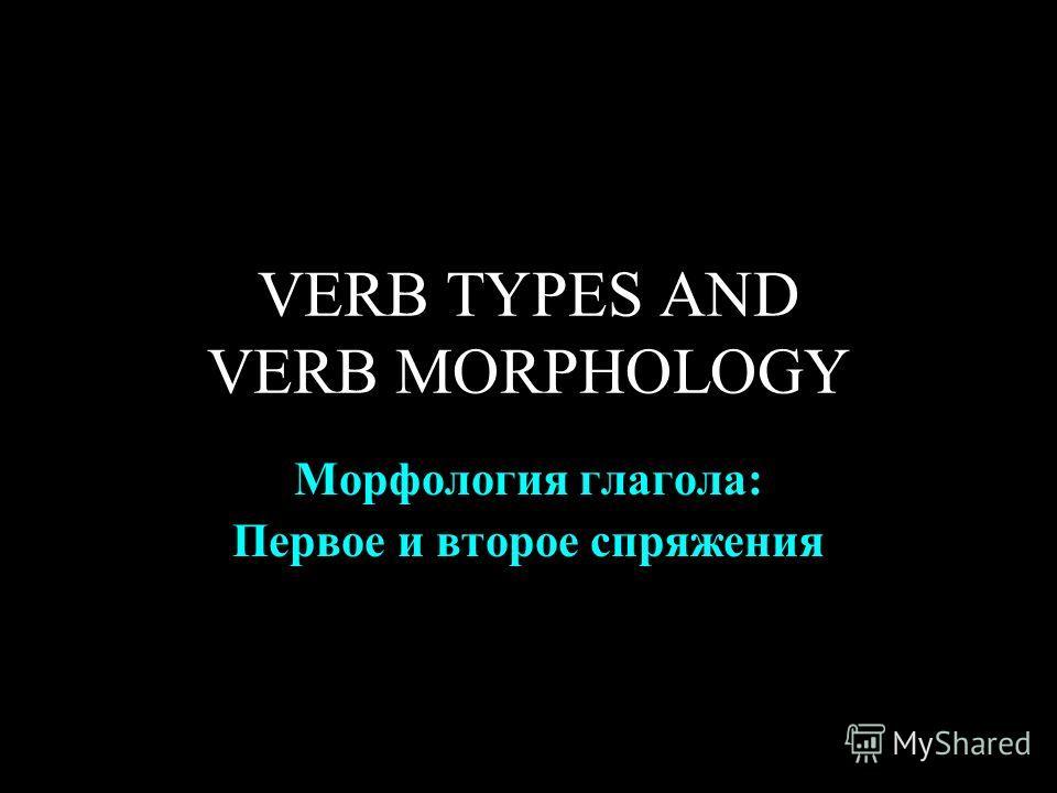 VERB TYPES AND VERB MORPHOLOGY Морфология глагола: Первое и второе спряжения