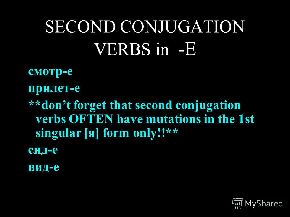 SECOND CONJUGATION VERBS in -Е смотр-е прилет-е **dont forget that second conjugation verbs OFTEN have mutations in the 1st singular [я] form only!!** сид-е вид-е