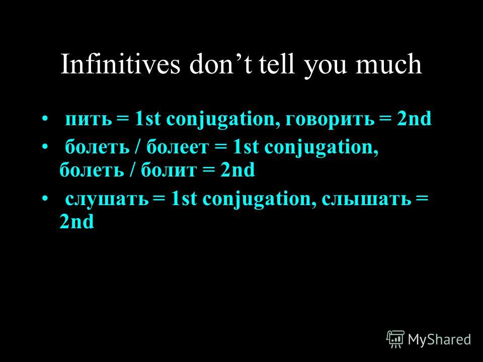 Infinitives dont tell you much пить = 1st conjugation, говорить = 2nd болеть / болеет = 1st conjugation, болеть / болит = 2nd слушать = 1st conjugation, слышать = 2nd