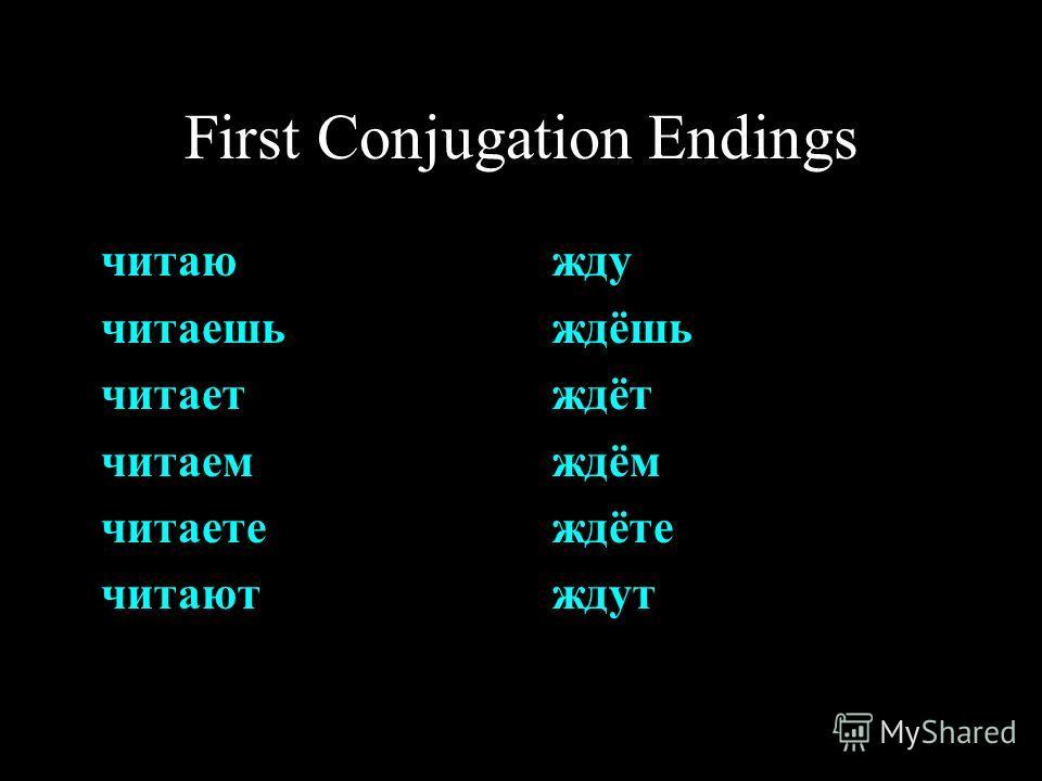 First Conjugation Endings читаю читаешь читает читаем читаете читают жду ждёшь ждёт ждём ждёте ждут