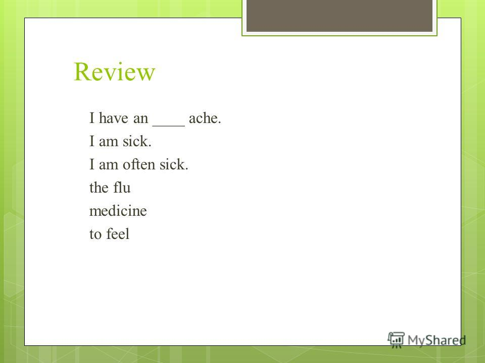 Review I have an ____ ache. I am sick. I am often sick. the flu medicine to feel