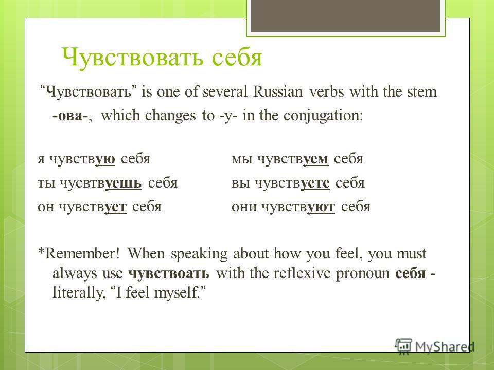 Чувствовать себя Чувствовать is one of several Russian verbs with the stem -ова-, which changes to -у- in the conjugation: я чувствую себя мы чувствуем себя ты чусвтвуешь себя вы чувствуете себя он чувствует себя они чувствуют себя *Remember! When sp