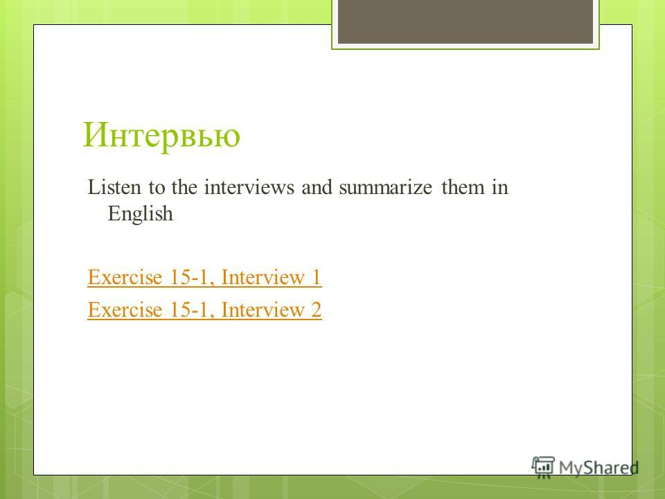 Интервью Listen to the interviews and summarize them in English Exercise 15-1, Interview 1 Exercise 15-1, Interview 2