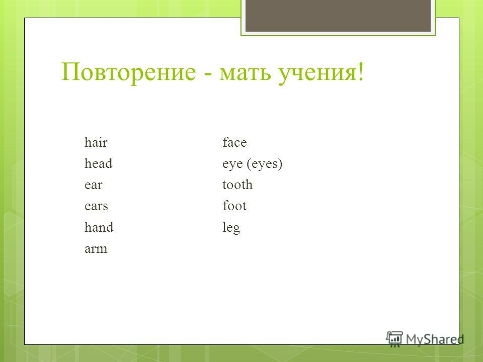 Повторение - мать учения! hairface headeye (eyes) ear tooth ears foot hand leg arm