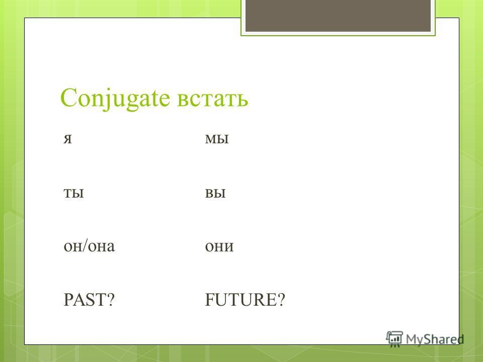 Conjugate встать ямы ты вы он/она они PAST?FUTURE?