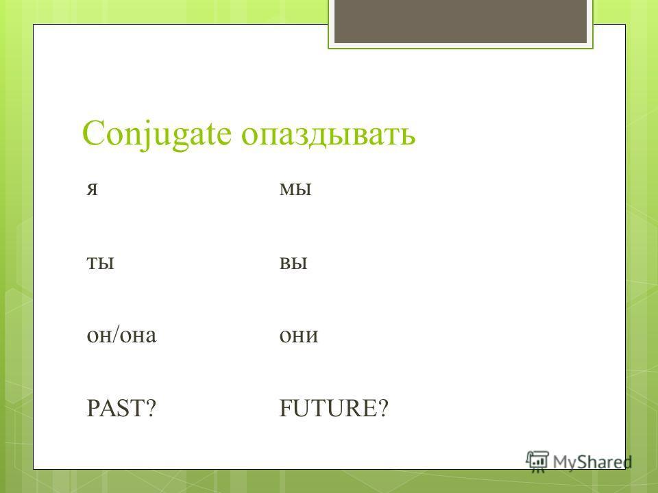 Conjugate опаздывать ямы ты вы он/она они PAST?FUTURE?