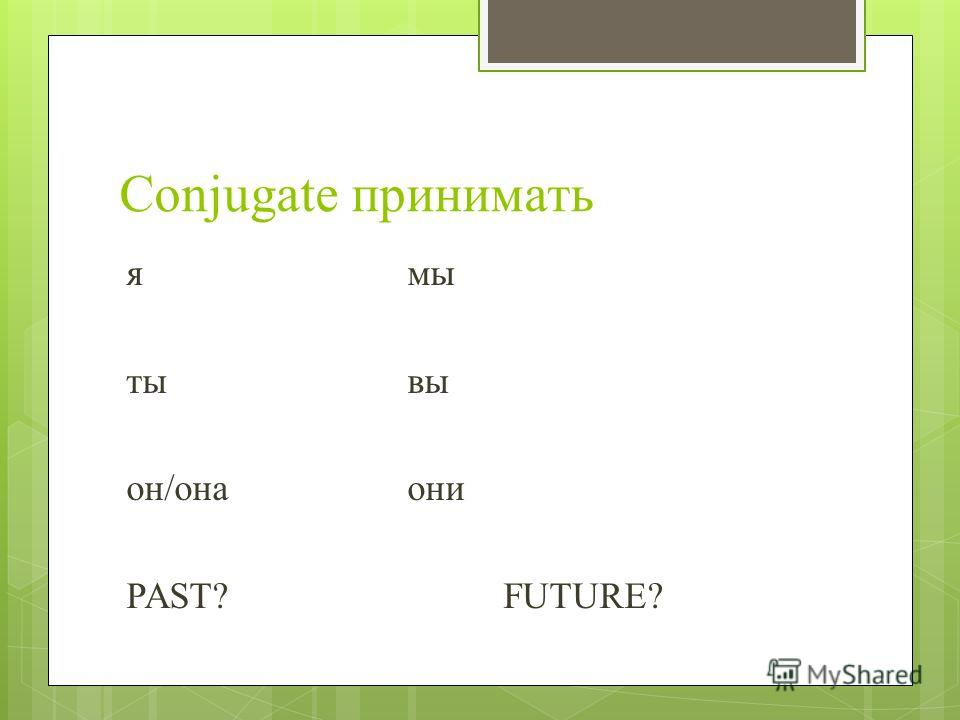Conjugate принимать ямы ты вы он/она они PAST?FUTURE?