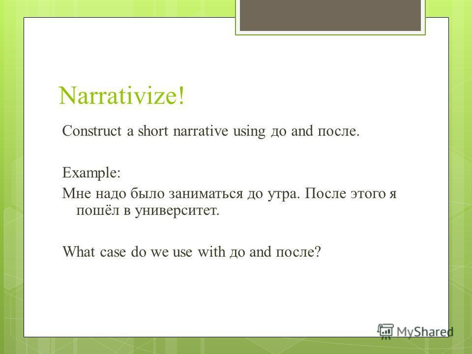 Narrativize! Construct a short narrative using до and после. Example: Мне надо было заниматься до утра. После этого я пошёл в университет. What case do we use with до and после?