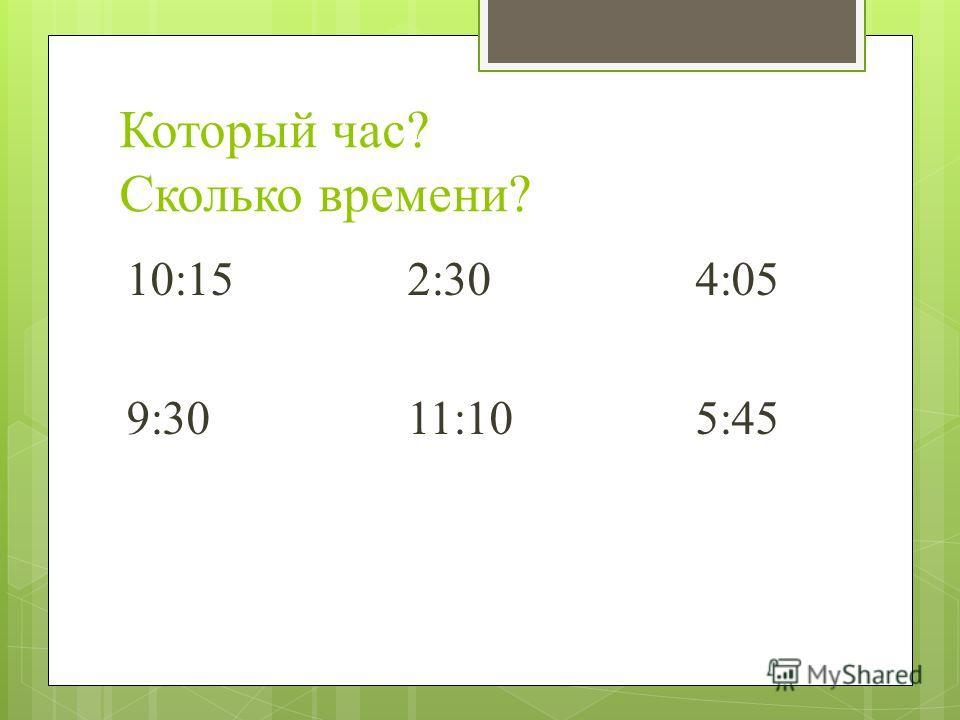 Который час? Сколько времени? 10:152:304:05 9:3011:105:45