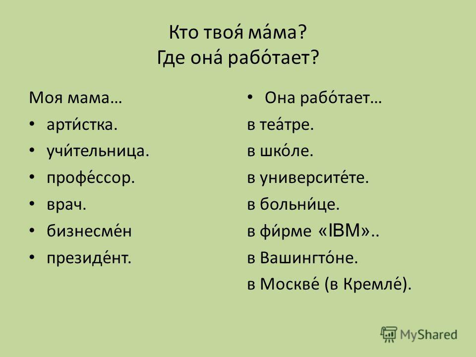 Кто твоя́ ма́ма? Где она́ рабо́тает? Моя мама… арти́стка. учи́тельница. профе́ссор. врач. бизнесме́н президе́нт. Она рабо́тает… в теа́тре. в шко́ле. в университе́те. в больни́це. в фи́рме «IBM».. в Вашингто́не. в Москве́ (в Кремле́).