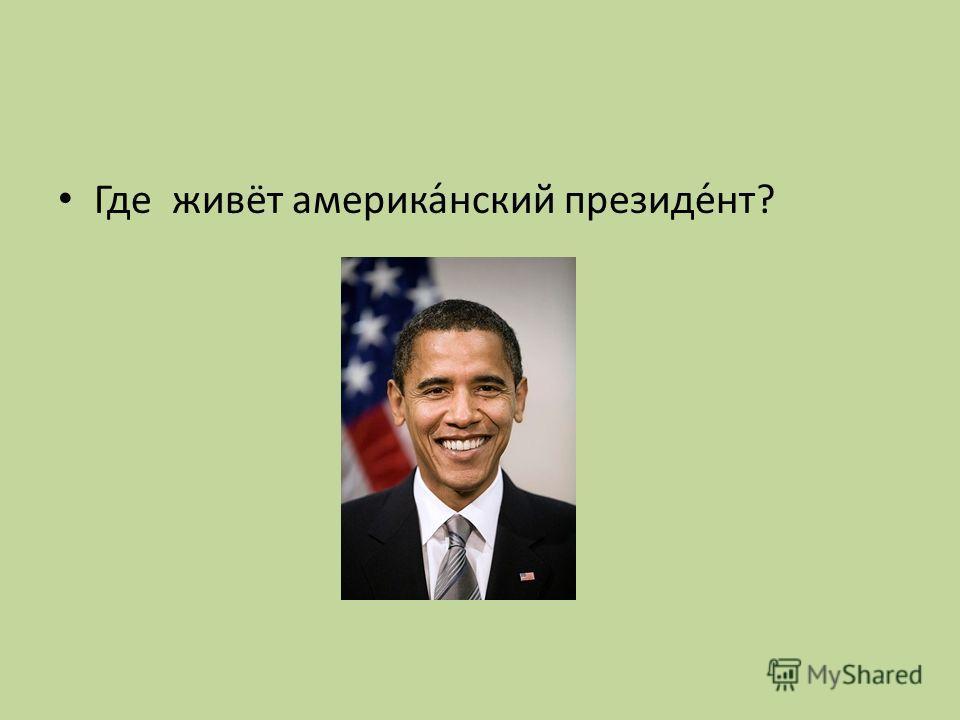 Где живёт америка́нский президе́нт?
