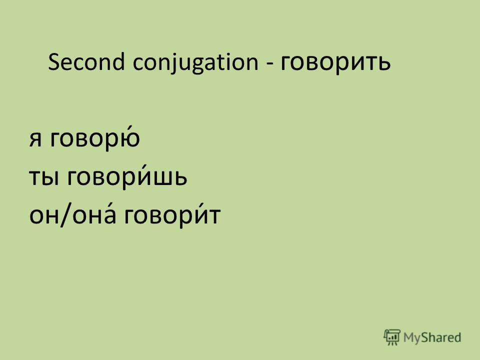 Second conjugation - говорить я говорю́ ты говори́шь он/она́ говори́т